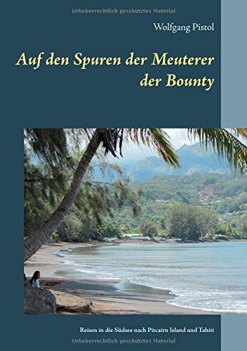 Auf den Spuren der Meuterer der Bounty: Reisen in die Südsee nach Pitcairn Island und Tahiti Taschenbuch – 30. Mai 2016 Wolfgang Pistol Books on Demand 374123687X Expeditionen: Sachbuch