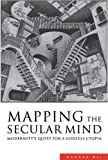 Mapping the Secular Mind: Modernity's Quest for A Godless Utopia