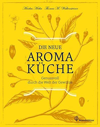 Die neue Aromaküche - Genussvoll durch die Welt der Gewürze