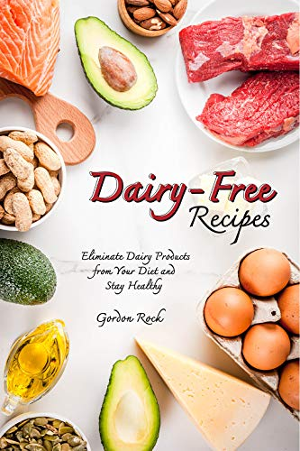 Dairy-Free Recipes: Eliminate Dairy Products from Your Diet and Stay Healthy by Gordon Rock
