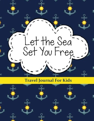 Travel Journal for Kids: Let the Sea Set You Free: Great Gift for Travelers: Vacation Journal with Prompts for Writing & Blank Pages for Drawing or Stickers (Kids Travel Journals) (Volume 1) (Journal Gift Travelers)