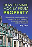 How to Make Money from Property: Authoritative, comprehensive and authentic advice on investing in property, whatever the state of the market