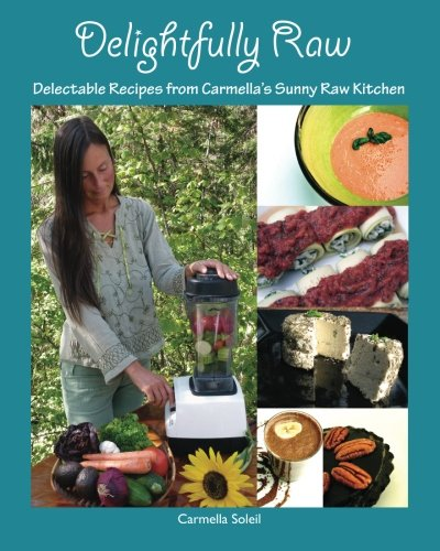 Delightfully Raw: Delectable Recipes from Carmella's Sunny Raw Kitchen by Carmella Soleil
