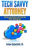 Tech Savvy Attorney: Starting a Law Practice in the Virtual and Mobile Technology Age, Joshua Sutterfield, 1496095308