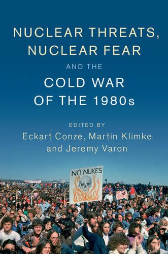 Nuclear Threats, Nuclear Fear and the Cold War of the 1980s (Publications of the German Historical Institute)