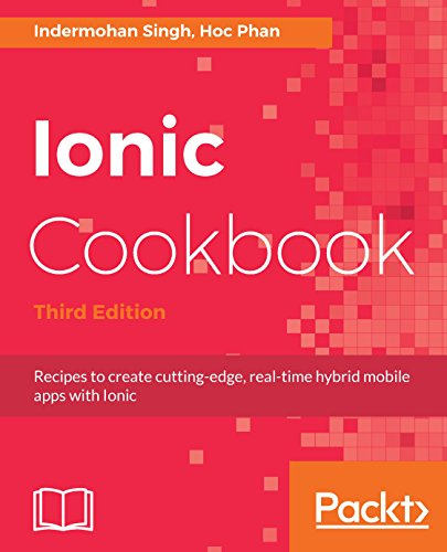 Ionic Cookbook: Recipes to create cutting-edge, real-time hybrid mobile apps with Ionic, 3rd Edition