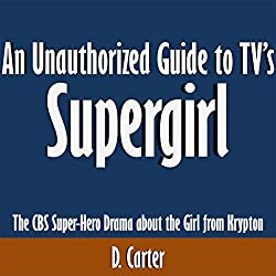 An Unauthorized Guide to TV's Supergirl