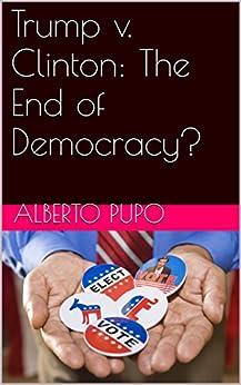 Trump v. Clinton: The End of Democracy? by [Pupo, ALBERTO]