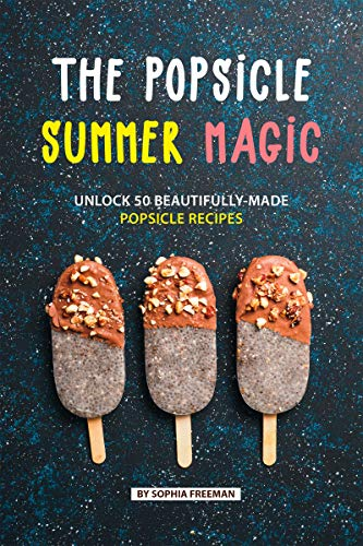 The Popsicle Summer Magic: Unlock 50 Beautifully-Made Popsicle Recipes (Tupperware Kids Trays)