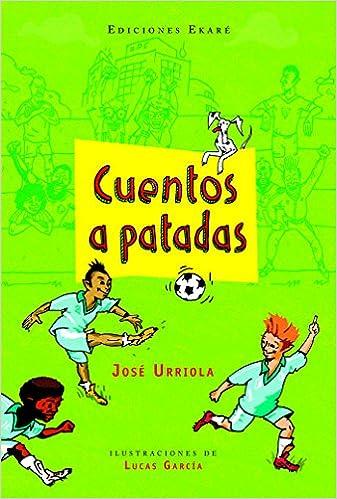 Cuentos a patadas (Narrativa para niños): Amazon.es: José Urriola (autor venezolano), Lucas García (autor venezolano): Libros
