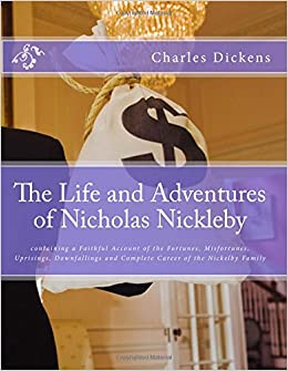 Book The Life and Adventures of Nicholas Nickleby: containing a Faithful Account of the Fortunes, Misfortunes, Uprisings, Downfallings and Complete Career of the Nickelby Family