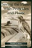 Saving the Planet with Pesticides and Plastic : The Environmental Triumph of High-Yield Farming, Avery, Dennis T., 1558130519