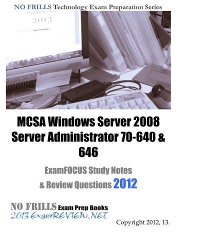 - MCSA Windows Server 2008 Server Administrator 70-640 & 646 ExamFOCUS Study Notes & Review Questions 2012: Building your MCSE/MCSA exam readiness