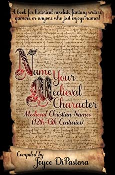 Name Your Medieval Character: Medieval Christian Names (12th-13th Centuries) by [DiPastena, Joyce]