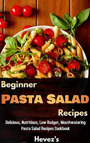 Beginner Pasta Salad Recipes Delicious, Nutritious, Low Budget, Mouthwatering Pasta Salad Recipes Cookbook