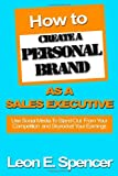 How to Create a Personal Brand as a Sales Executive, Leon Spencer, 0615478794