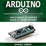 Arduino: The Ultimate Beginner's Guide to Learn Arduino | Daniel Jones