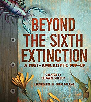Beyond the Sixth Extinction by Shawn Sheehy Beyond the Sixth Extinction: A Post-Apocalyptic Pop-Up Field Guide