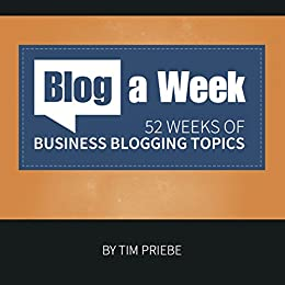 Blog a Week: 52 weeks of business blogging topics by [Priebe, Tim]
