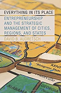 Everything in Its Place: Entrepreneurship and the Strategic Management of Cities, Regions, and States from Oxford University Press