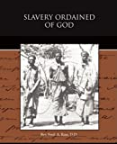 Slavery Ordained of God, D. D. Rev. Fred. A. Ross, 1438514794
