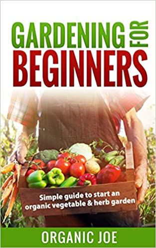Gardening: Gardening For Beginners: Organic Gardening Techniques: Simple Guide To Start An Organic Vegetable And Herb Garden (Organic Gardening, Hydroponics, ... Vertical Gardening, Techniques, Urban)