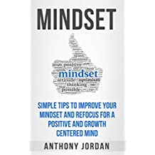 Mindset: Simple Tips to Improve Your Mindset and Refocus For a Positive and Growth-Centered Mind (Mindset, focus, growth, positive, fixed mindset, growth mindset)