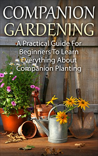 Companion Planting: Companion Gardening - A Practical Guide For Beginners To Learn Everything About Companion Planting (Organic Gardening, Container Gardening, Vegetable Gardening)