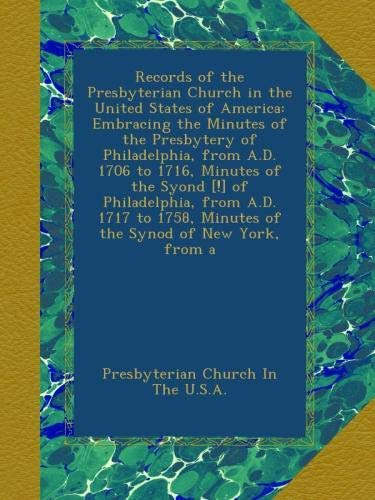 Records of the Presbyterian Church in the United States of America: Embracing the Minutes of the Presbytery of Philadelphia, from A.D. 1706 to 1716, ... Minutes of the Synod of New York, from a ebook