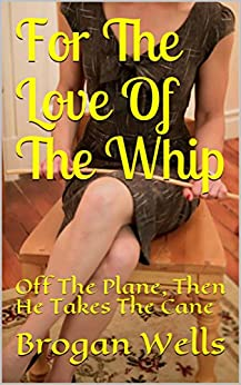For The Love Of The Whip: Off The Plane, Then He Takes The Cane by [Wells, Brogan]