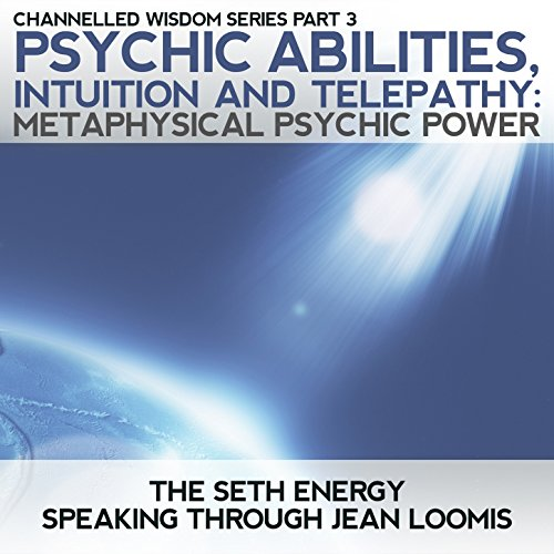 (Psychic Abilities, Intuition & Telepathy: Channelled Wisdom Series Part 3 Metaphysical Psychic)