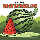 I Love Watermelon, James Potter and Katie Potter, 1483694178