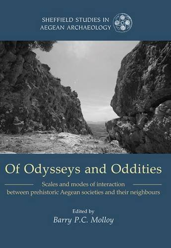 Of Odysseys and Oddities: Scales and Modes of Interaction Between Prehistoric Aegean Societies and their Neighbours (Sheffield Studies in Aegean Archaeology)