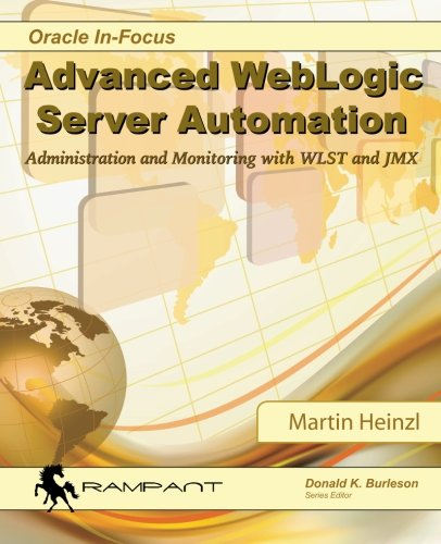 Advanced WebLogic Server Automation: Administration and Monitoring with WLST and JMX (Oracle In-Focus Series) (Volume 46) ()