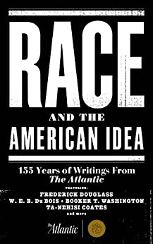 Race and the American Idea: 155 Years of Writings From The Atlantic by [Emerson, Ralph Waldo, Douglass, Frederick, Du Bois, W. E. B., McPherson, James Alan, Hannah-Jones, Nikole, Coates, Ta-Nehisi]