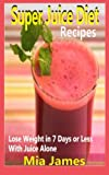 juice feasting - Super Juice Diet Recipes: Lose Weight In 7 Days Or Less With Juice Alone