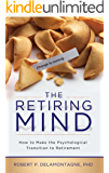 The Retiring Mind: How to Make the Psychological Transition to Retirement: How to Make the Psychological Transition to Retirement (The Retiring Mind Series Book 1)