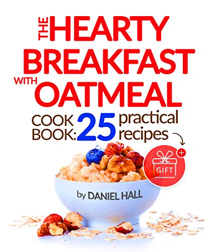 The hearty breakfast with oatmeal. Cookbook: 25 practical recipes. by Daniel Hall