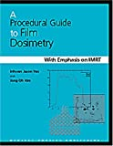 A Procedural Guide to Film Dosimetry with Emphasis on IMRT, Inhwan Jason Yeo, Jong Oh Kim, 1930524196