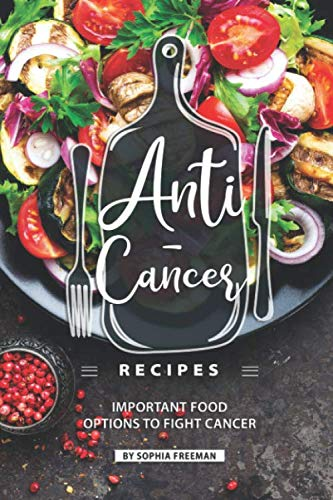 Anti-Cancer Recipes: Important Food Options to Fight Cancer by Sophia Freeman