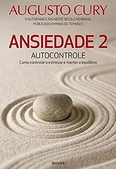Ansiedade 2: Autocontrole. Como Controlar o Estresse e Manter o Equilíbrio por [Augusto Cury]