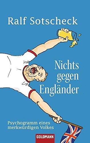 Nichts gegen Engländer: Psychogramm eines merkwürdigen Volkes