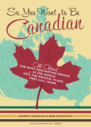 So, You Want to Be Canadian: All About the Most Fascinating People in the World and the Magical Place They Call Home cover