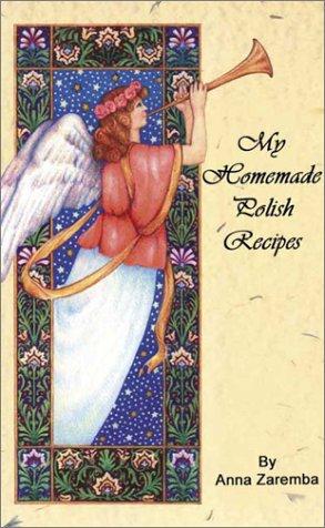 My Homemade Polish Recipes (English and Polish Edition) by author Anna Zaremba Translated from the Polish by Peter Zaremba