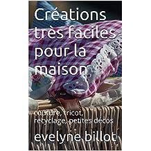 Créations très faciles pour la maison: couture, tricot, recyclage, petites décos (French Edition)