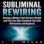 Subliminal Rewiring: Develop a Mindset that Attracts Wealth and Find Your Most Confident Self with Affirmations and Hypnosis | J. J. Hills