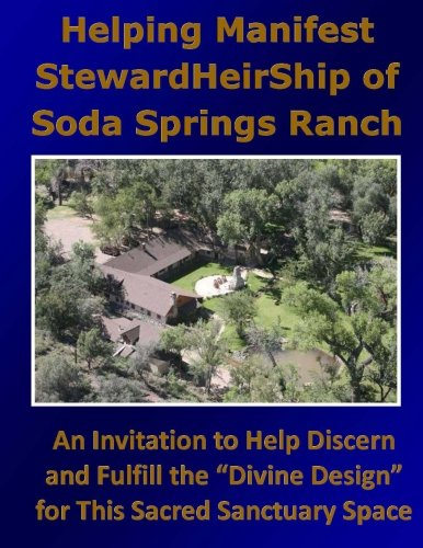 Helping Manifest StewardHeirShip of Soda Springs Ranch: An Invitation to Help Discern and Fulfill the Divine Design for This Sacred Sanctuary Space
