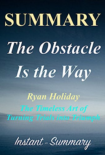 Summary - The Obstacle Is the Way - By Ryan Holiday - The Timeless