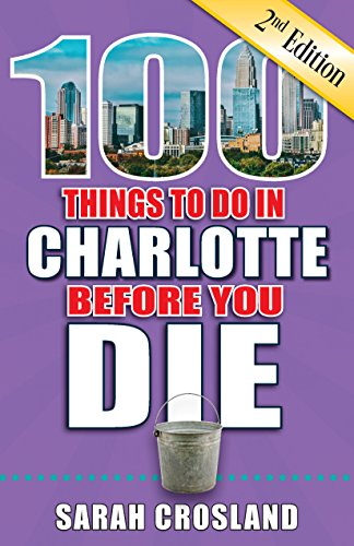 100 Things to Do in Charlotte Before You Die, 2nd Edition (100 Things to Do Before You ()