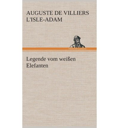 { [ LEGENDE VOM WEISSEN ELEFANTEN (GERMAN) ] } L'Isle-Adam, Auguste De Villiers ( AUTHOR ) Mar-07-2013 Hardcover